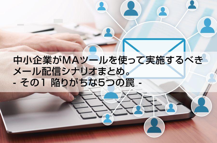 中小企業がMAツールを使って実施するべき メール配信シナリオまとめ。 - その1 陥りがちな5つの罠 -|株式会社アイアンドディー