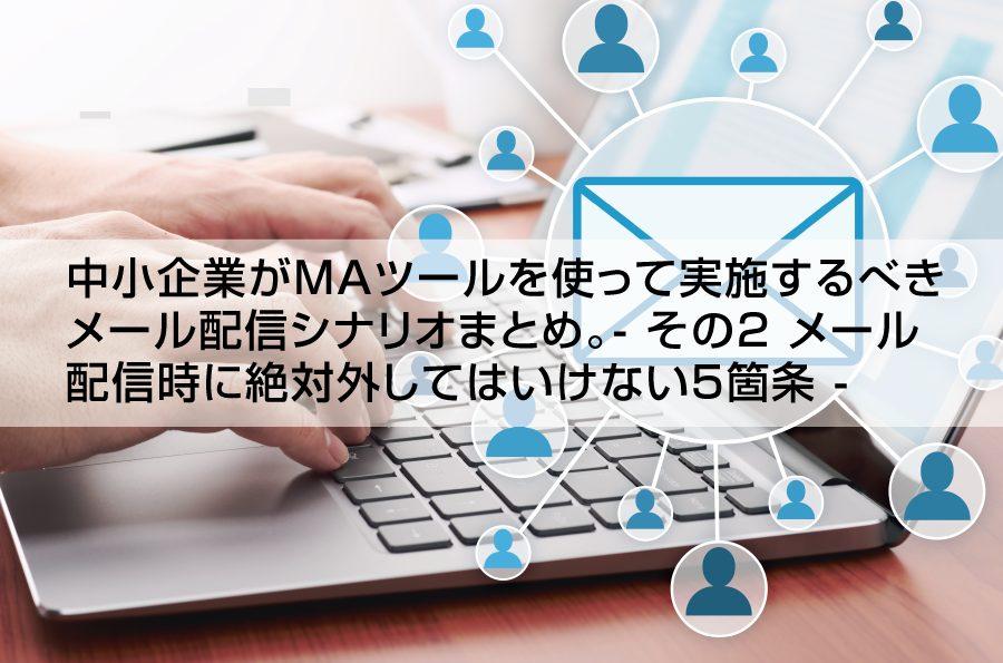 中小企業がMAツールを使って実施するべき メール配信シナリオまとめ。- その2 メール配信時に絶対外してはいけない5箇条 -|株式会社アイアンドディー