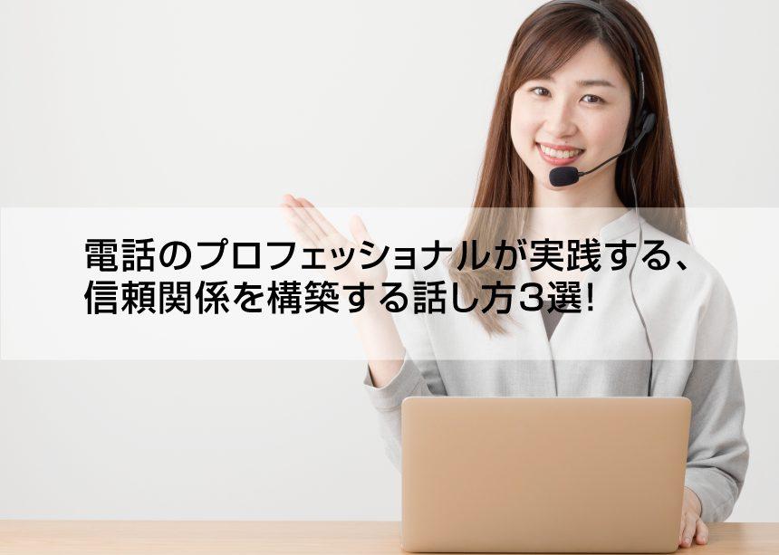 電話のプロフェッショナルが実践する、信頼関係を構築する話し方3選!